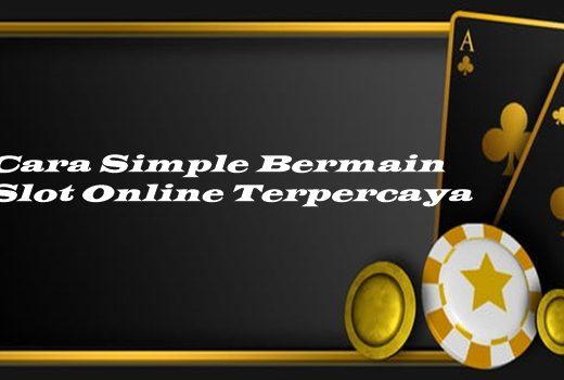Cara Simple Bermain Slot Online Terpercaya